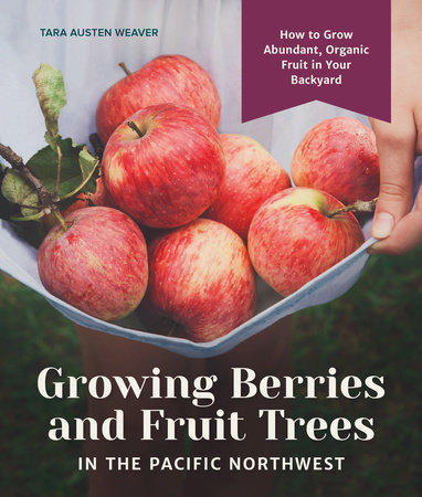 Growing Berries and Fruit Trees in the Pacific Northwest by Tara Austen Weaver