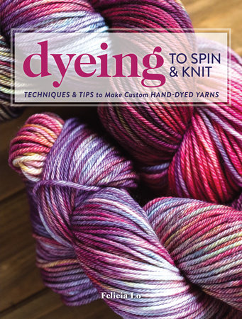 Dyeing to Spin & Knit by Felicia Lo