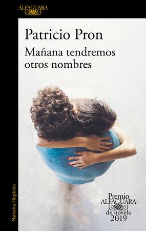 Mañana tendremos otros nombres. (Premio Alfaguara 2019) / Tomorrow We Will Have Other Names by Patricio Pron