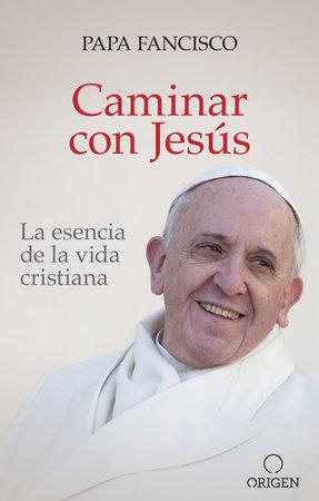 Caminar con Jesús: La esencia de la vida cristiana / Walking With Jesus by Papa Francisco