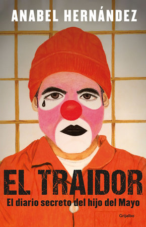 El traidor. El diario secreto del hijo del Mayo / The Traitor. The secret diary of Mayo's son by Anabel Hernandez