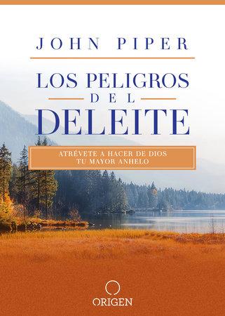 Los peligros del deleite: Atrévete a hacer de Dios tu mayor anhelo / Dangerous Duty of Delight by John Piper