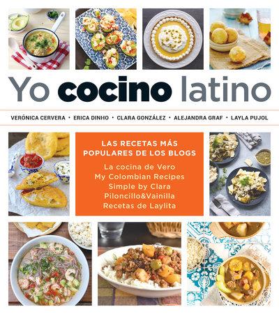 Yo cocino latino: Las mejores recetas de cinco populares blogs de cocina hispana / I Cook Latin Food: The Best Recipes from 5 Popular Hispanic Cooking Bl