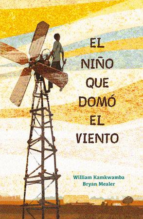 El niño que domó el viento / The Boy who Harnessed the Wind by William Kamkwamba