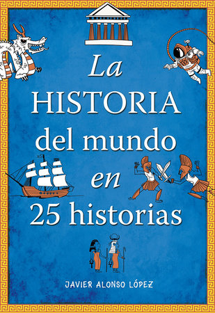 La historia del mundo en 25 historias /The History of the World in 25 Stories by Javier Alonso Lopez