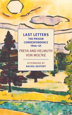 Last Letters: The Prison Correspondence between Helmuth James and Freya von Moltke, 1944-45 by