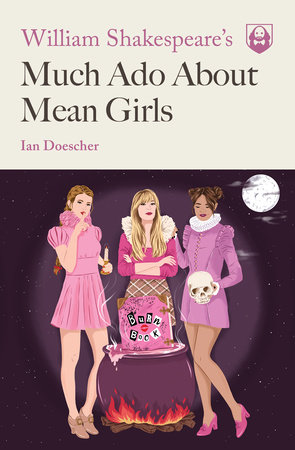 William Shakespeare's Much Ado About Mean Girls by Ian Doescher