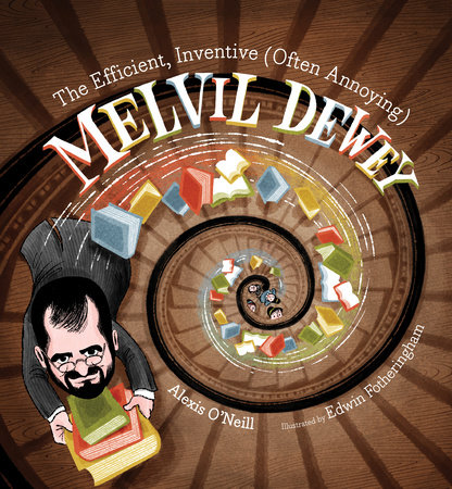The Efficient, Inventive (Often Annoying) Melvil Dewey by Alexis O'Neill
