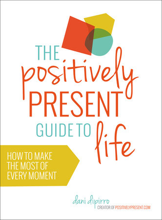 The Positively Present Guide to Life by Dani DiPirro