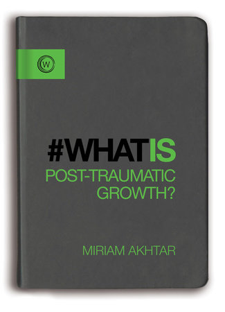 What is Post-Traumatic Growth? by Miriam Akhtar