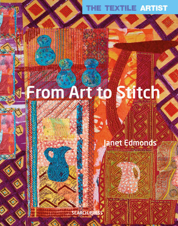 Textile Artist: From Art to Stitch, The by Janet Edmonds