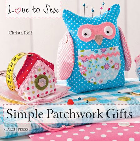Love to Sew: Simple Patchwork Gifts by Christa Rolf
