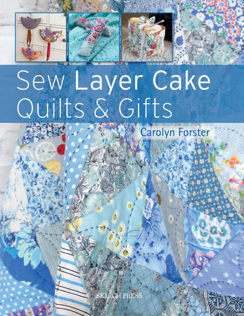 Sew Layer Cake Quilts and Gifts by Carolyn Forster