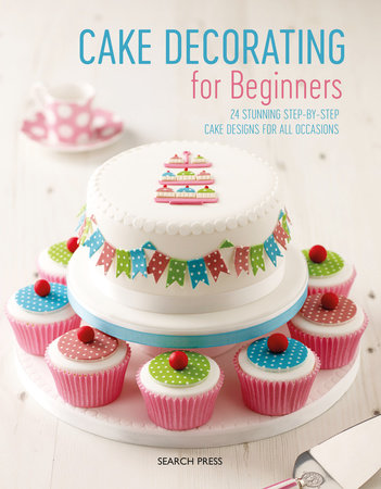 Cake Decorating for Beginners by Search Press, Stephanie Weightman, Christine Flinn and Sandra Monger