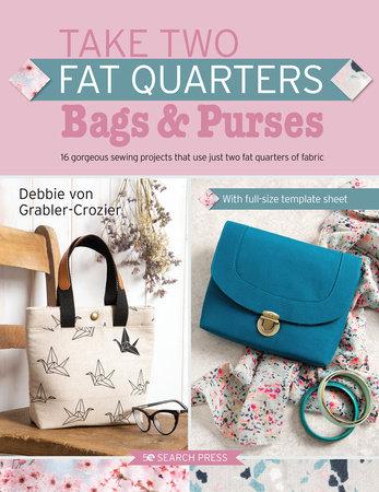 Take Two Fat Quarters: Bags & Purses by Debbie Von Grabler-Crozier