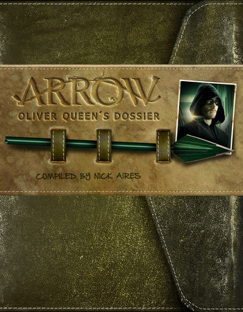 Arrow: Oliver Queen's Dossier by Nick Aires