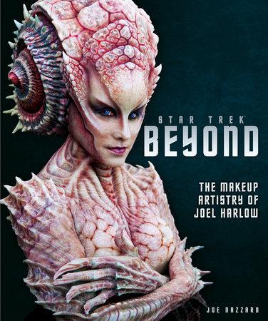 Star Trek Beyond - The Makeup Artistry of Joel Harlow by Titan Books