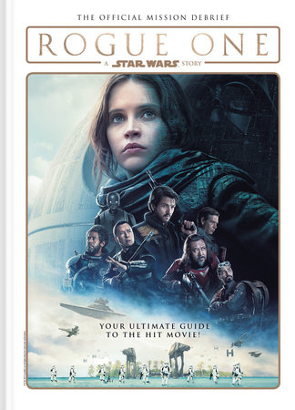 Star Wars: Rogue One: A Star Wars Story The Official Mission Debrief by Titan
