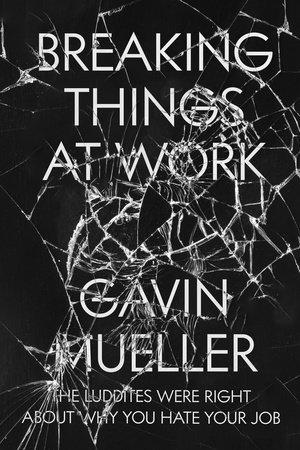 Breaking Things at Work by Gavin Mueller