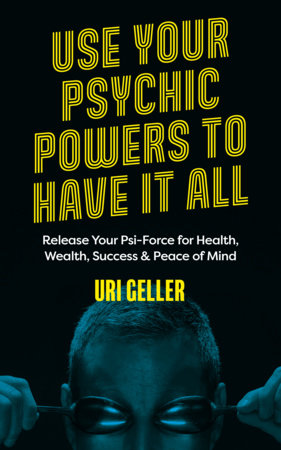 Use Your Psychic Powers to Have It All by Uri Geller