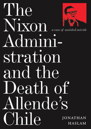 The Nixon Administration and the Death of Allende's Chile by Jonathan Haslam