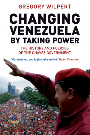 Changing Venezuela by Taking Power by Gregory Wilpert