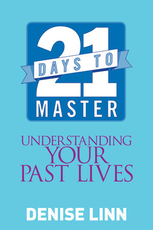 21 Days to Master Understanding Your Past Lives by Denise Linn