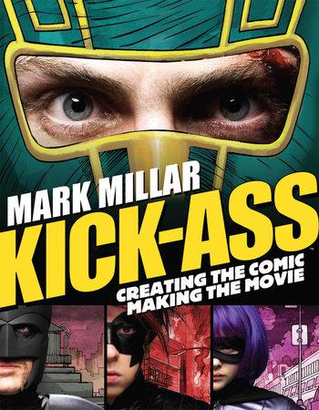 Kick-Ass: Creating the Comic, Making the Movie by Mark Millar, John Romita Jr., Jane Goldman and Matthew Vaughn