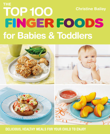 The Top 100 Finger Foods for Babies & Toddlers by Christine Bailey