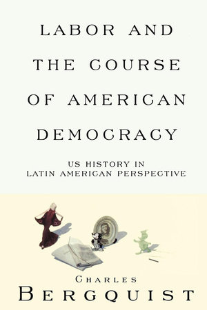 Labor and the Course of American Democracy by Charles Bergquist