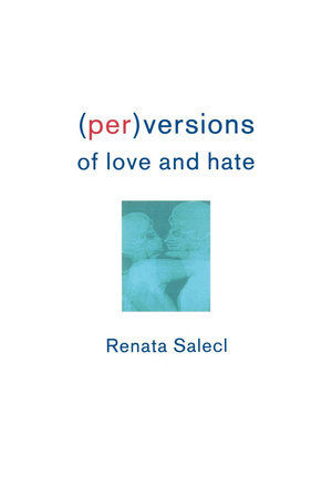 (Per)Versions of Love and Hate by Renata Salecl