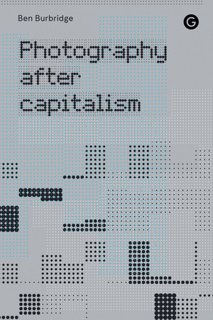 Photography After Capitalism by Ben Burbridge