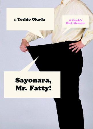 Sayonara, Mr. Fatty!: A Geek's Diet Memoir by Toshio Okada