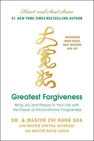 Greatest Forgiveness by Zhi Gang Sha, Master Cynthia Deveraux and Master David Lusch