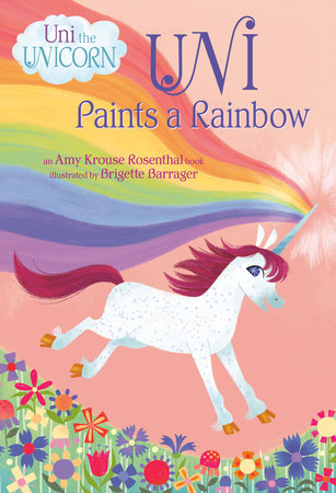 Uni Paints a Rainbow (Uni the Unicorn) by Amy Krouse Rosenthal; illustrated by Brigette Barrager
