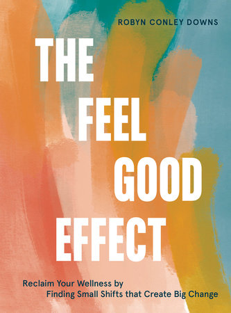 The Feel Good Effect by Robyn Conley Downs