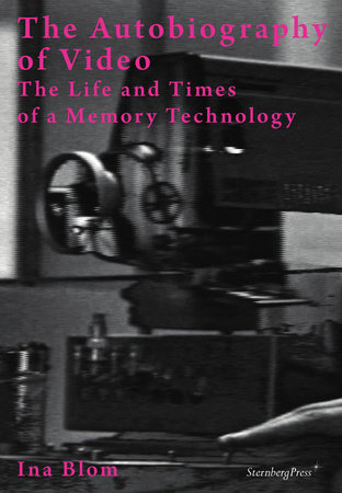 The Autobiography of Video by Ina Blom