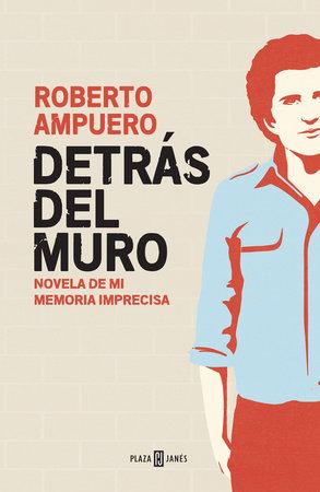 Detrás del muro / Behind the Wall. A Novel of my Imprecise Memory by Roberto Ampuero