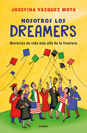 Nosotros los dreamers. Historias de vida mas alla de la frontera / We the Dreame rs. Life Stories Far Beyond the Border by Josefina Vazquez Mota