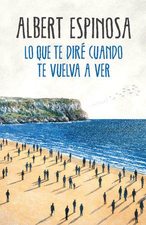 Lo que te diré cuando te vuelva a ver / What I'll Tell You When I See You Again by Albert Espinosa