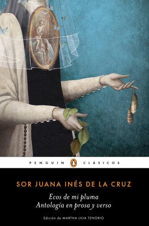 Ecos de mi pluma: Antología en prosa y verso / Echoes From My Pen: Prose and Verse Anthology by Juana Ines de la Cruz