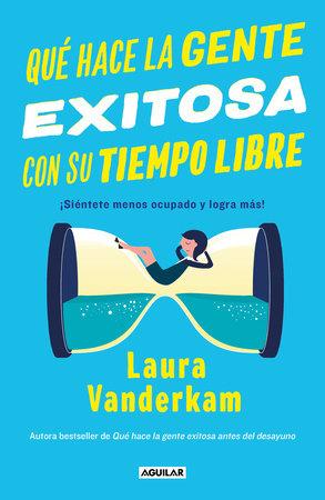 Qué hace la gente exitosa con su tiempo libre: ¡Siéntete menos ocupado y logra  más! / Off the Clock : Feel Less Busy While Getting More Done by Laura Vanderkam