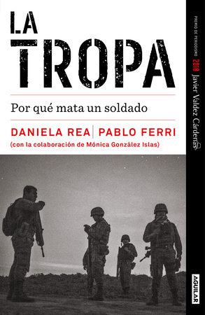 La tropa. Por qué mata un soldado (Premio Javier Valdez) / The troop. Why a soldier kills by Daniela Rea and Pablo Ferri
