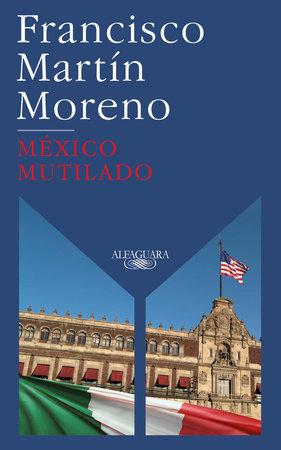México mutilado / Mutilated Mexico by Francisco Martin Moreno