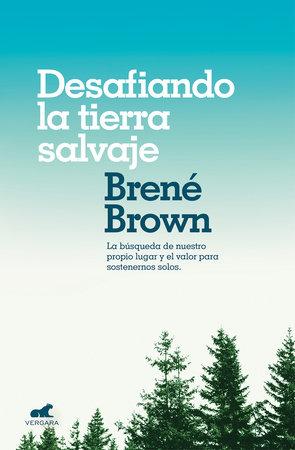 Desafiando la tierra salvaje: La verdadera pertenencia y el valor para ser uno mismo/Braving the Wilderness: The Quest for True Belonging and the Courage to S by Brene Brown