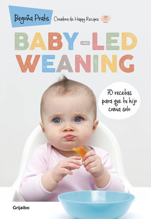 Baby-led Weaning: 70 recetas para que tu hijo coma solo / Baby-Led Weaning: 70 Recipes to Get Your Child to Eat on Their Own by Begoña Prats