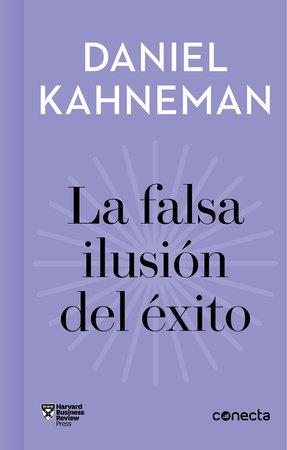 La falsa ilusión del éxito / Delusion of Success: How optimism suffocates executive decisions by Daniel Kahneman