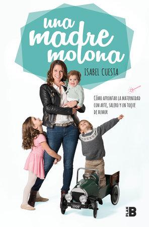 Una madre molona: Cómo afrontar la maternidad con arte, salero y un toque de humor / A Cool Mom by Isabel Cuesta