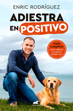 Adiestra en positivo: Guía completa para educar a tu perro desde cero / Positive Training: A Complete Guide for Training Your Dog From Zero by Enric Rodriguez