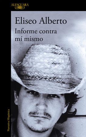 Informe contra mi mismo / Report Against Myself by Eliseo Alberto